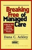 Breaking Free of Managed Care : A Step-by-Step Guide to Regaining Control of Your Practice, Ackley, Dana C., 1572301058