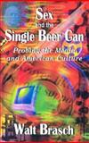 Sex and the Single Beer Can : Probing the Media and American Culture, Brasch, Walt, 1932211055