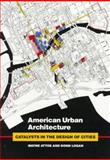 American Urban Architecture : Catalysts in the Design of Cities, Attoe, Wayne and Logan, Donn, 0520081056