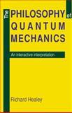 The Philosophy of Quantum Mechanics : An Interactive Interpretation, Healey, Richard A., 0521371058
