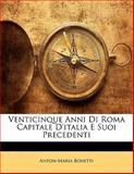 Venticinque Anni Di Roma Capitale D'Italia E Suoi Precedenti, Anton-Maria Bonetti, 1142621057