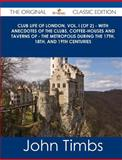 Club Life of London, Vol. I - with Anecdotes of the Clubs, Coffee-Houses and Taverns of - the Metropolis During the 17th, 18th, and 19th Centur, John Timbs, 1486491057