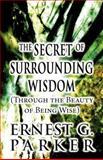The Secret of Surrounding Wisdom, Ernest G. Parker, 1462661068