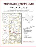 Texas Land Survey Maps for Wood County : With Roads, Railways, Waterways, Towns, Cemeteries and Including Cross-referenced Data from the General Land Office and Texas Railroad Commission, Boyd, Gregory A., 1420351060