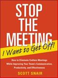 Stop the Meeting I Want to Get Off! : How to Eliminate Endless Meetings While Improving Your Team's Communication, Productivity, and Effectiveness, Snair, Scott, 0071411062