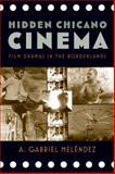 Hidden Chicano Cinema : Film Dramas in the Borderlands, Melendez, A. Gabriel and Meléndez, A. Gabriel, 081356106X