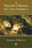 A History of Mining in Latin America : From the Colonial Era to the Present, Brown, Kendall W., 0826351069