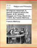 Of Religious Retirement a Sermon Preach'D Before the Queen, at St James's Chappel, on Friday, March 23, 1704/5 by Francis Atterbury, Francis Atterbury, 1140821067