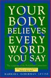 Your Body Believes Every Word You Say : The Language of the Body and Mind Connection, Levine, Barbara H., 0944031072