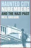 Haunted City : Nuremberg and the Nazi Past, Gregor, Neil, 0300101074