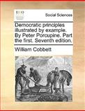 Democratic Principles Illustratedby Example by Peter Porcupine Part the First, William Cobbett, 1170011071