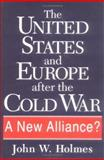 The United States and Europe after the Cold War : A New Alliance?, Holmes, John W., 157003107X