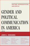 Gender and Political Communication in America : Rhetoric, Representation, and Display, Edwards, Janis L., 0739131079