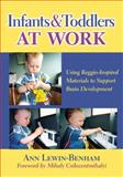 Infants and Toddlers at Work : Using Reggio-Inspired Materials to Support Brain Development, Lewin-Benham, Ann, 0807751073