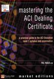 Mastering the ACI Dealing Certificate : A Practical Guide to the ACI Education Level 1 Syllabus and Examination, Parker, Philip, 0273661078