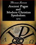 Ancient Pagan and Modern Christian Symbolism, Thomas Inman, 1594621071