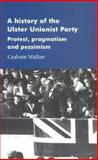 A History of the Ulster Unionist Party : Protest, Pragmastism and Pessimism, Walker, Graham, 0719061083