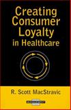 Creating Consumer Loyalty in Healthcare, MacStravic, R. Scott, 1567931081