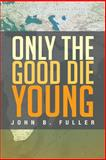 Only the Good Die Young, John B. Fuller, 1483601080