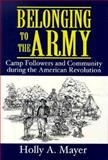 Belonging to the Army : Camp Followers and Community During the American Revolution, Mayer, Holly A., 1570031088
