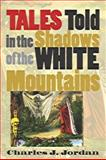 Tales Told in the Shadows of the White Mountains, Charles J. Jordan, 1584651083