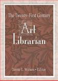 The Twenty-First Century Art Librarian, Wilson, Terrie L., 0789021099