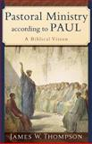 Pastoral Ministry According to Paul : A Biblical Vision, Thompson, James W., 0801031095