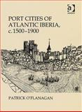 Port Cities of Atlantic Iberia, C. 1500-1900, O'Flanagan, Patrick, 0754661091