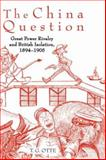 The China Question : Great Power Rivalry and British Isolation, 1894-1905, Otte, T. G., 0199211094