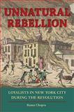 Unnatural Rebellion : Loyalists in New York City During the Revolution, Chopra, Ruma, 0813931096