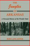 The Jungles of Arkansas : A Personal History of the Wonder State, Lancaster, Bob, 1557281092