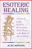 Esoteric Healing : A Practical Guide Based on the Teachings of the Tibetan in the Works of Alice A. Bailey, Hopking, Alan N., 1577331109