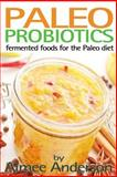 Paleo Probiotics: Fermented Foods for the Paleo Diet, Aimee Anderson, 1494301105