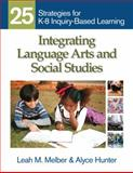 Integrating Language Arts and Social Studies : 25 Strategies for K-8 Inquiry-Based Learning, Melber, Leah M. and Hunter, Alyce, 1412971101