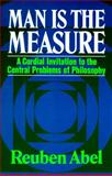Man Is the Measure : A Cordial Invitation to the Central Problems of Philosophy, Abel, Reuben, 0029001102
