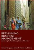 Rethinking Business Management : Examining the Foundations of Business Education, Gregg, Samuel and Stoner, James Reist, 0981491103