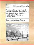 A General History of Ireland from the Earliest Accounts to the Present Time by John Huddlestone Wynne, John Huddlestone Wynne, 114092110X
