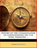 Report of the Commissioner of Corporations on the Steel Industry, Herbert Knox Smith, 1143431103
