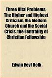Three Vital Problems; the Higher and Highest Criticism, the Modern Church and the Social Crisis, the Centrality of Christian Fellowship, Edwin Heyl Delk, 1154561100