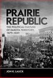 Prairie Republic : The Political Culture of Dakota Territory, 1879-1889, Lauck, Jon K., 0806141107