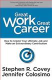Great Work, Great Career : How to Create Your Ultimate Job and Make an Extraordinary Contribution, Covey, Stephen R. and Colosimo, Jennifer, 1936111101