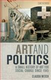 Art and Politics : A Small History of Art for Social Change Since 1945, Mesch, Claudia, 1848851103