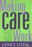 Making Care Work : Employed Mothers in the New Childcare Market, Uttal, Lynet, 081353111X