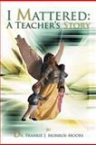 I Mattered a Teacher's Story, Frankie J. Monroe-Moore, 1469151111