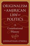 Originalism in American Law and Politics : A Constitutional History, O'Neill, Johnathan, 0801881110