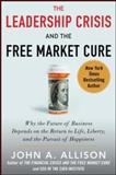 The Leadership Crisis and the Free Market Cure : Why the Future of Business Depends on the Return to Life, Liberty, and T, Allison, 0071831118