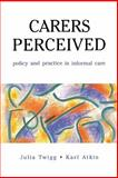 Carers Perceived : Policy and Practice in Informal Care, Twigg, Julia and Atkin, Karl, 0335191118