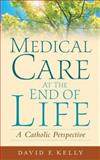 Medical Care at the End of Life, David F. Kelly, 1589011120