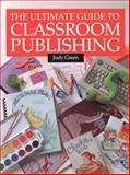 The Ultimate Guide to Classroom Publishing, Green, Judy, 1551381125