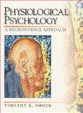 Physiological Psychology : A Neuroscience Approach, Smock, Timothy K., 0136731120